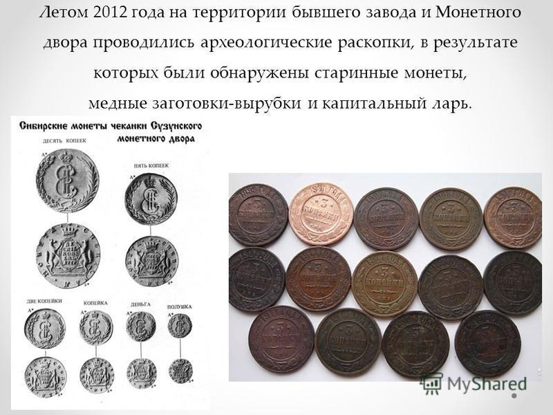 Летом 2012 года на территории бывшего завода и Монетного двора проводились археологические раскопки, в результате которых были обнаружены старинные монеты, медные заготовки-вырубки и капитальный ларь.