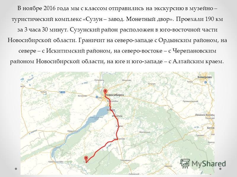 В ноябре 2016 года мы с классом отправились на экскурсию в музейно – туристический комплекс «Сузун – завод. Монетный двор». Проехали 190 км за 3 часа 30 минут. Сузунский район расположен в юго-восточной части Новосибирской области. Граничит на северо