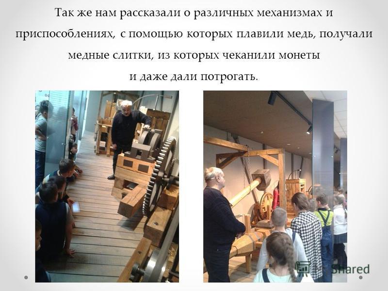 Так же нам рассказали о различных механизмах и приспособлениях, с помощью которых плавили медь, получали медные слитки, из которых чеканили монеты и даже дали потрогать.