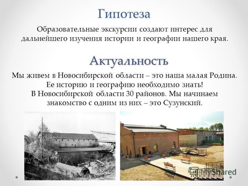Гипотеза Образовательные экскурсии создают интерес для дальнейшего изучения истории и географии нашего края. Актуальность Мы живем в Новосибирской области – это наша малая Родина. Ее историю и географию необходимо знать! В Новосибирской области 30 ра