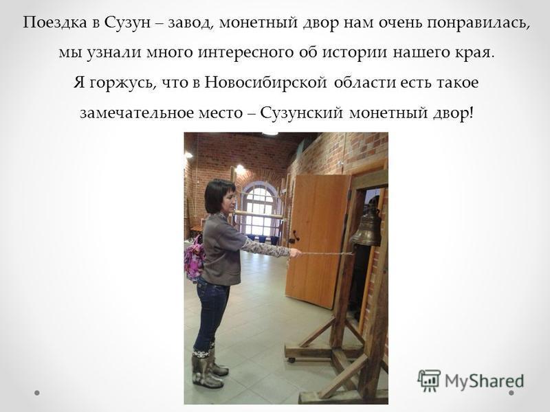 Поездка в Сузун – завод, монетный двор нам очень понравилась, мы узнали много интересного об истории нашего края. Я горжусь, что в Новосибирской области есть такое замечательное место – Сузунский монетный двор!