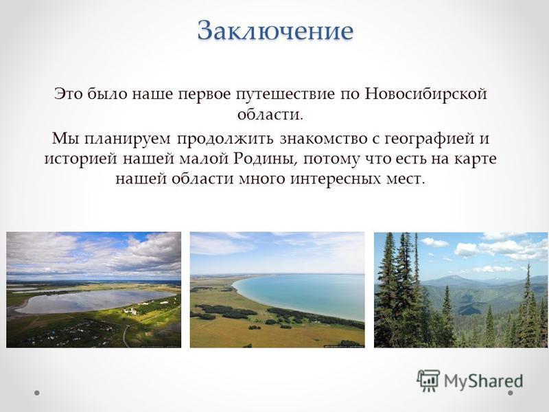 Заключение Это было наше первое путешествие по Новосибирской области. Мы планируем продолжить знакомство с географией и историей нашей малой Родины, потому что есть на карте нашей области много интересных мест.
