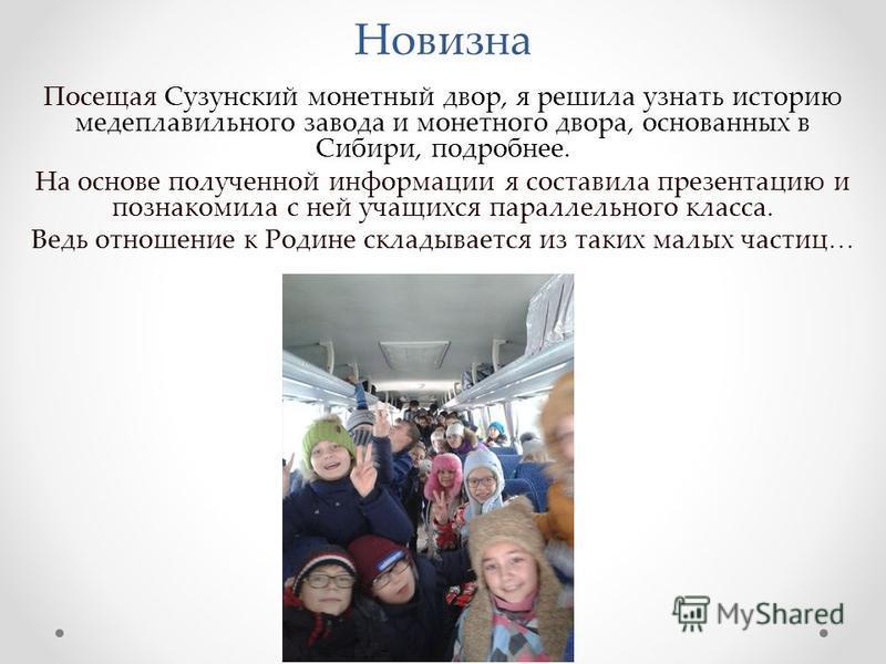 Новизна Посещая Сузунский монетный двор, я решила узнать историю медеплавильного завода и монетного двора, основанных в Сибири, подробнее. На основе полученной информации я составила презентацию и познакомила с ней учащихся параллельного класса. Ведь