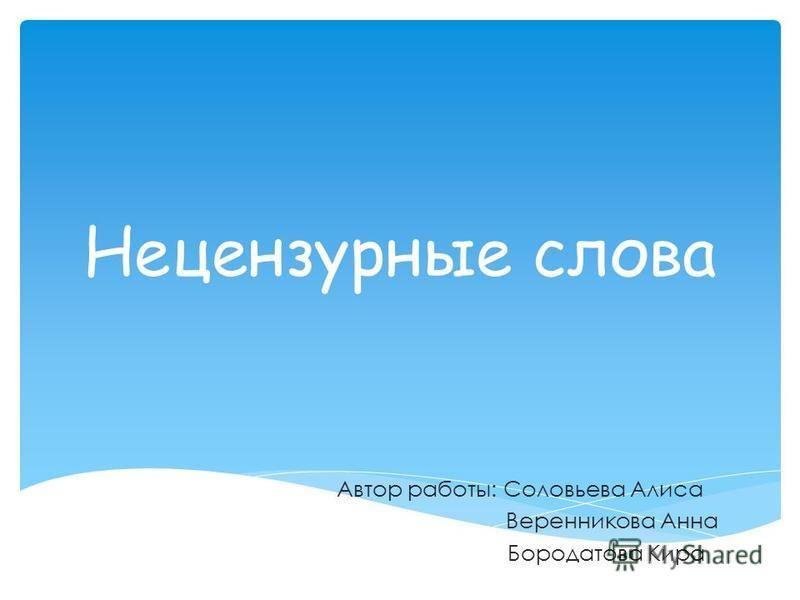 Нецензурные слова Автор работы: Соловьева Алиса Веренникова Анна Бородатова Кира