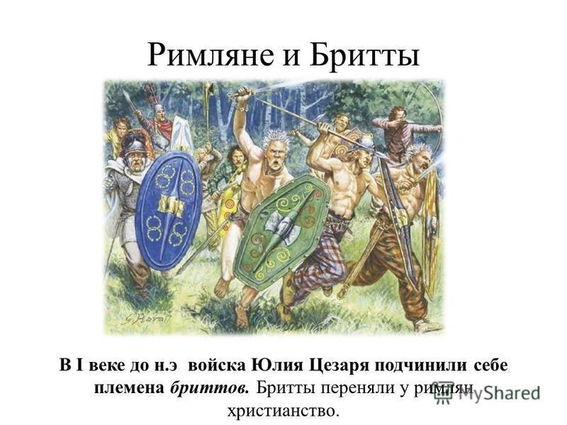 Римляне и Бритты В I веке до н.э войска Юлия Цезаря подчинили себе племена бриттов. Бритты переняли у римлян христианство.