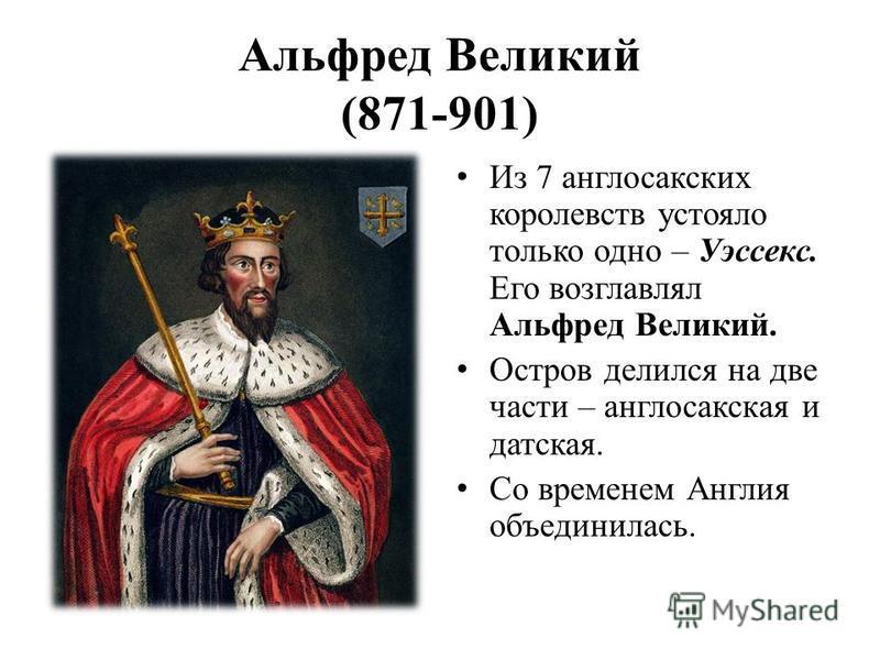 Альфред Великий (871-901) Из 7 англосакских королевств устояло только одно – Уэссекс. Его возглавлял Альфред Великий. Остров делился на две части – англосакская и датская. Со временем Англия объединилась.