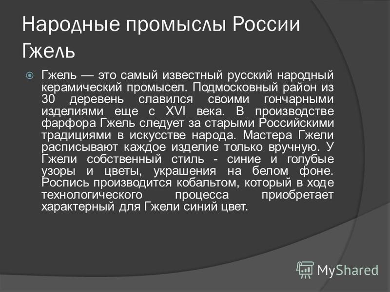 Народные промыслы России Гжель Гжель это самый известный русский народный керамический промысел. Подмосковный район из 30 деревень славился своими гончарными изделиями еще с XVI века. В производстве фарфора Гжель следует за старыми Российскими традиц
