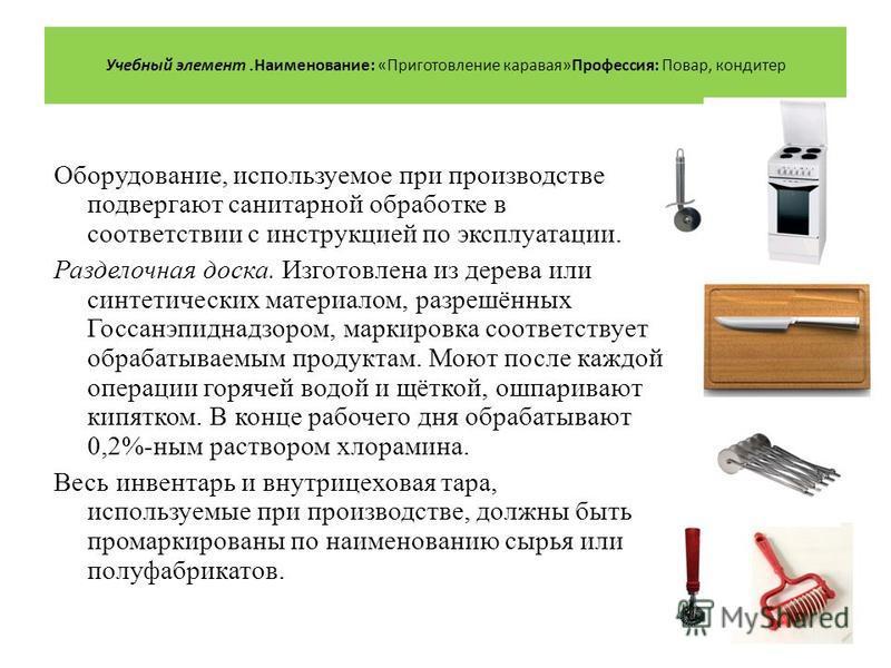 Оборудование, используемое при производстве подвергают санитарной обработке в соответствии с инструкцией по эксплуатации. Разделочная доска. Изготовлена из дерева или синтетических материалом, разрешённых Госсанэпиднадзором, маркировка соответствует