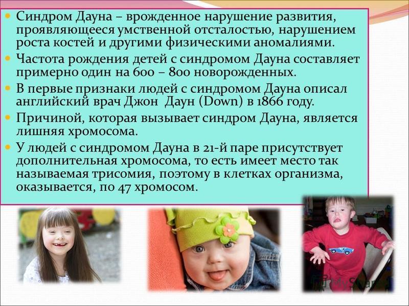 Синдром Дауна – врожденное нарушение развития, проявляющееся умственной отсталостью, нарушением роста костей и другими физическими аномалиями. Частота рождения детей с синдромом Дауна составляет примерно один на 600 – 800 новорожденных. В первые приз