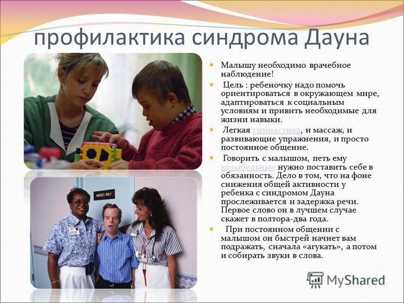 профилактика синдрома Дауна Малышу необходимо врачебное наблюдение! Цель : ребеночку надо помочь ориентироваться в окружающем мире, адаптироваться к социальным условиям и привить необходимые для жизни навыки. Легкая гимнастика, и массаж, и развивающи