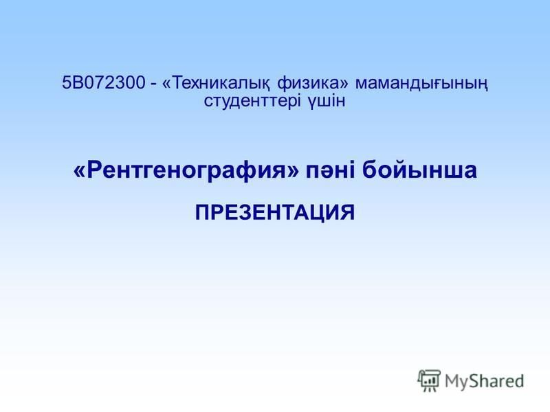 5В072300 - «Техникалық физика» мамандығының студенттері үшін «Рентгенография» пәні бойынша ПРЕЗЕНТАЦИЯ