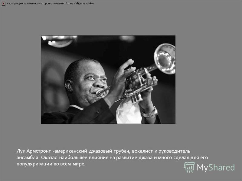 Луи Армстронг -американский джазовый трубач, вокалист и руководитель ансамбля. Оказал наибольшее влияние на развитие джаза и много сделал для его популяризации во всем мире.