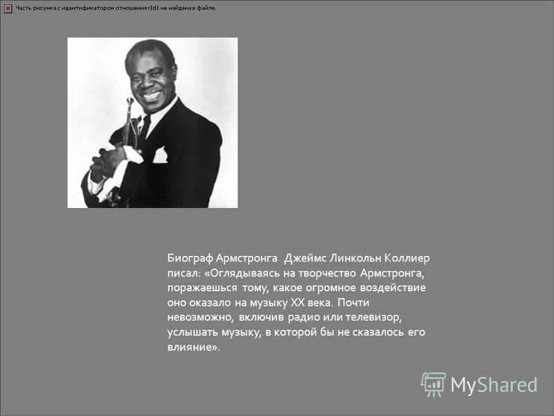 Биограф Армстронга Джеймс Линкольн Коллиер писал: «Оглядываясь на творчество Армстронга, поражаешься тому, какое огромное воздействие оно оказало на музыку XX века. Почти невозможно, включив радио или телевизор, услышать музыку, в которой бы не сказа