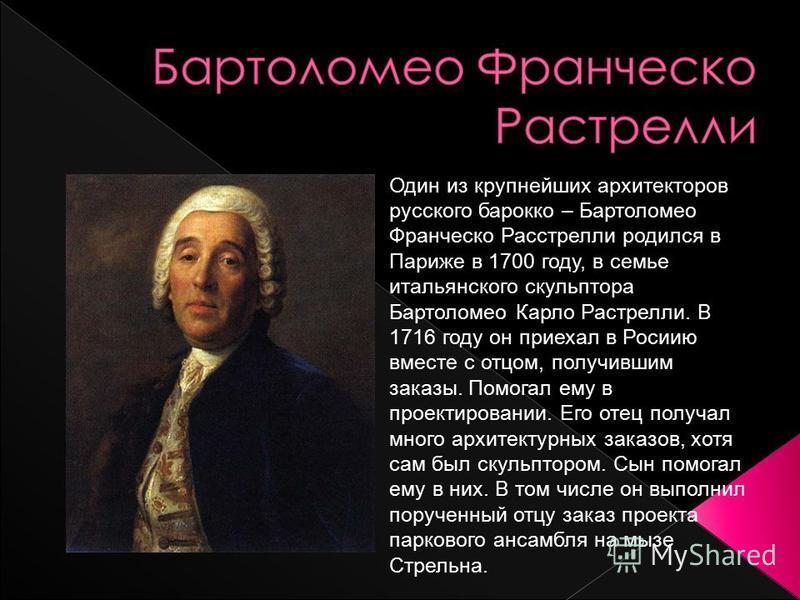 Один из крупнейших архитекторов русского барокко – Бартоломео Франческо Расстрелли родился в Париже в 1700 году, в семье итальянского скульптора Бартоломео Карло Растрелли. В 1716 году он приехал в Росиию вместе с отцом, получившим заказы. Помогал ем