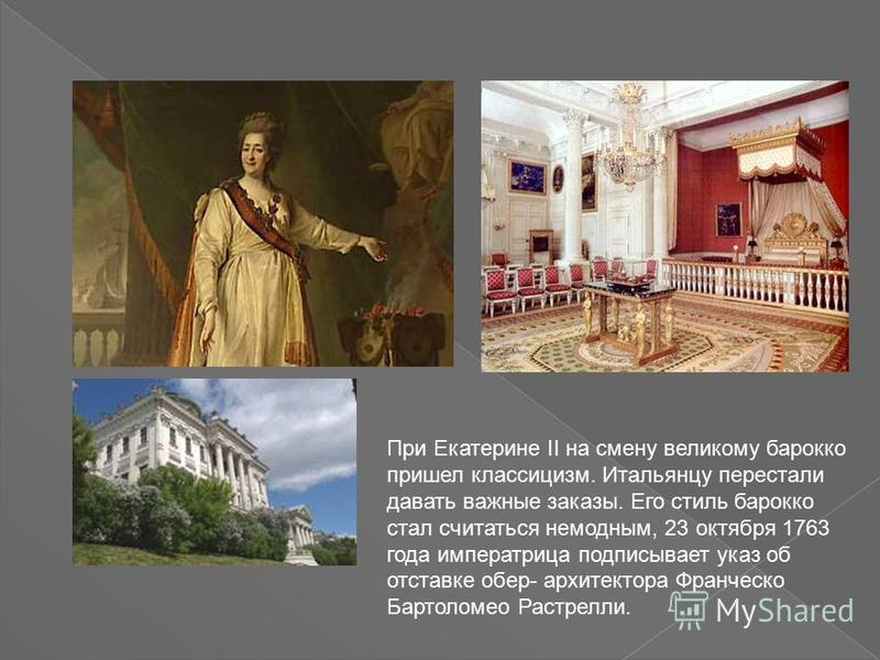 При Екатерине II на смену великому барокко пришел классицизм. Итальянцу перестали давать важные заказы. Его стиль барокко стал считаться немодным, 23 октября 1763 года императрица подписывает указ об отставке обер- архитектора Франческо Бартоломео Ра