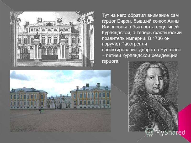 Тут на него обратил внимание сам герцог Бирон, бывший конюх Анны Иоанновны в бытность герцогиней Курляндской, а теперь фактический правитель империи. В 1736 он поручил Расстрелли проектирование дворца в Руентале – летней курляндской резиденции герцог