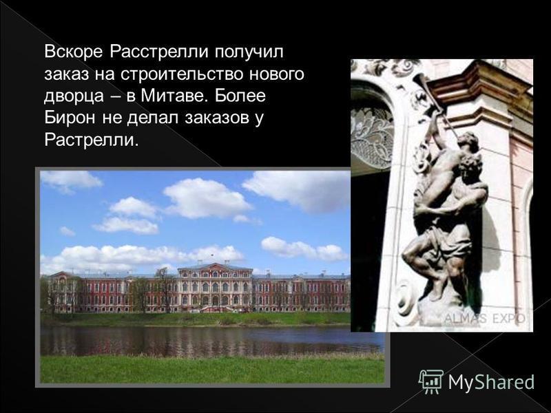 Вскоре Расстрелли получил заказ на строительство нового дворца – в Митаве. Более Бирон не делал заказов у Растрелли.