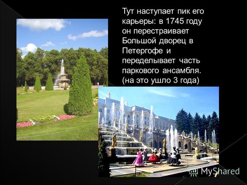 Тут наступает пик его карьеры: в 1745 году он перестраивает Большой дворец в Петергофе и переделывает часть паркового ансамбля. (на это ушло 3 года)