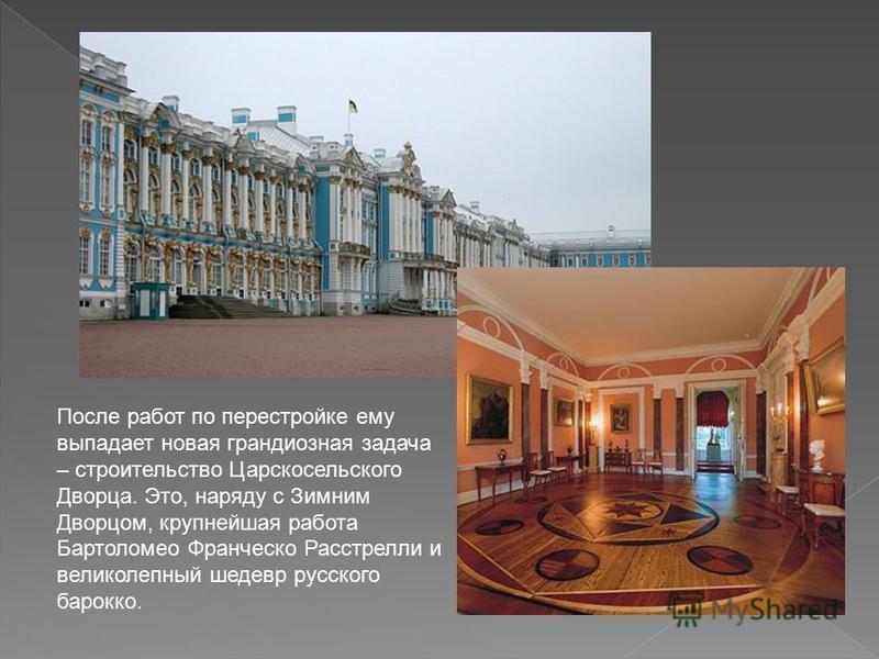 После работ по перестройке ему выпадает новая грандиозная задача – строительство Царскосельского Дворца. Это, наряду с Зимним Дворцом, крупнейшая работа Бартоломео Франческо Расстрелли и великолепный шедевр русского барокко.
