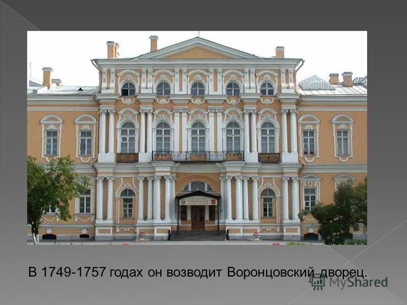 В 1749-1757 годах он возводит Воронцовский дворец.