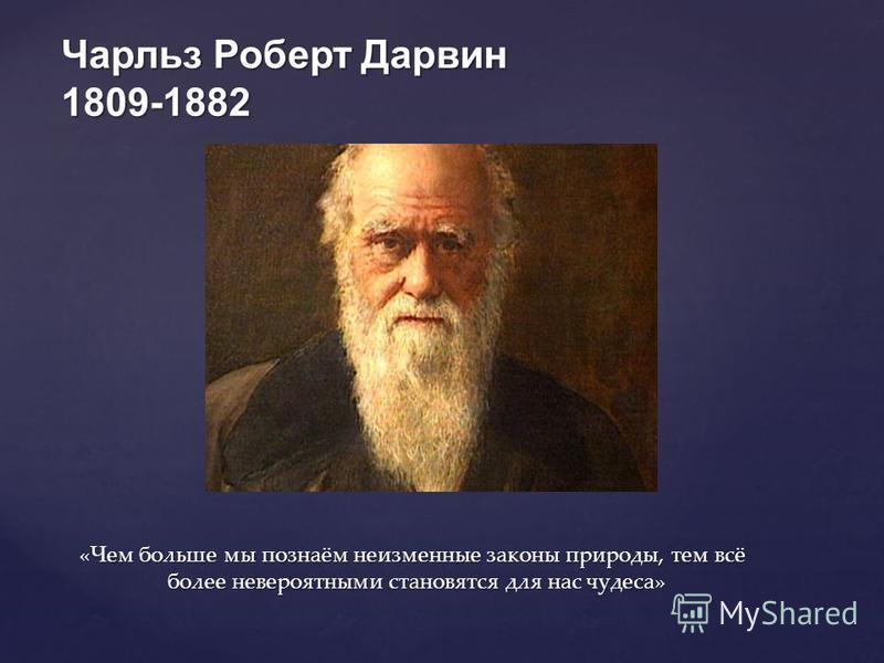 Чарльз Роберт Дарвин 1809-1882 «Чем больше мы познаём неизменные законы природы, тем всё более невероятными становятся для нас чудеса» «Чем больше мы познаём неизменные законы природы, тем всё более невероятными становятся для нас чудеса»