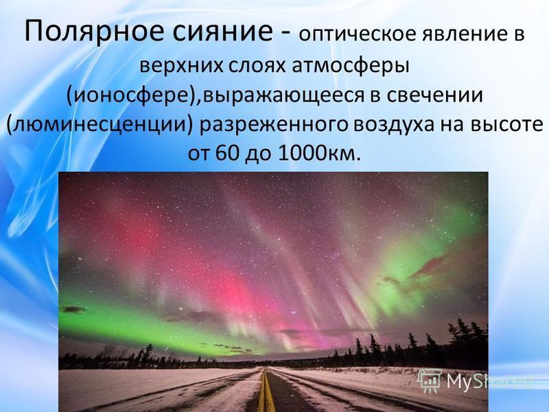 Полярное сияние - оптическое явление в верхних слоях атмосферы (ионосфере),выражающееся в свечении (люминесценции) разреженного воздуха на высоте от 60 до 1000 км.