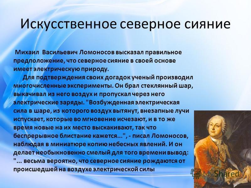 Искусственное северное сияние Михаил Васильевич Ломоносов высказал правильное предположение, что северное сияние в своей основе имеет электрическую природу. Для подтверждения своих догадок ученый производил многочисленные эксперименты. Он брал стекля
