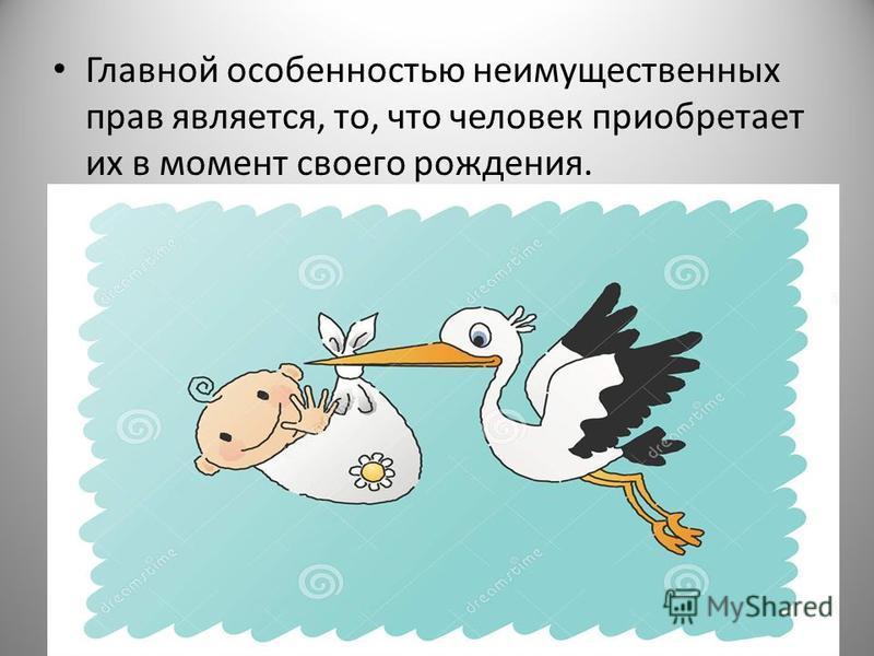 Главной особенностью неимущественных прав является, то, что человек приобретает их в момент своего рождения.