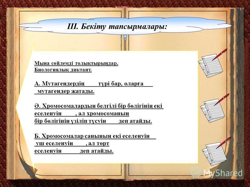 ІІІ. Бекіту тапсырмалары: Мына сөйлемді толықтырыңдар. Биологиялық диктант. А. Мутагендердің _ _ түрі бар, оларға___ _мутагендер жатады. Ә. Хромосомалардын белгілі бір бөлігінің екі селенуін ____, ал хромосоманың бір бөлігінін үзіліп түсуін____деп ат