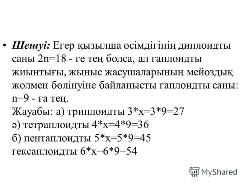 Шешуі: Егер қызылша өсімдігінің диплоидты саны 2n=18 - ге тең бокса, ал гаплоидты жиынтығы, жыныс жасужаларының мейоздық жолмен бөлінуіне байланысты гаплоидты саны: n=9 - ға тең. Жауабы: а) триплоиды 3*х=3*9=27 ә) тетраплоиды 4*х=4*9=36 б) пентаплоид