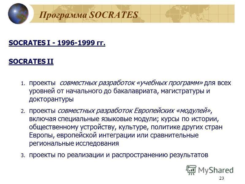 23 Программа SOCRATES SOCRATES I - 1996-1999 гг. SOCRATES II 1. проекты совместных разработок «учебных программ» для всех уровней от начального до бакалавриата, магистратуры и докторантуры 2. проекты совместных разработок Европейских «модулей», включ
