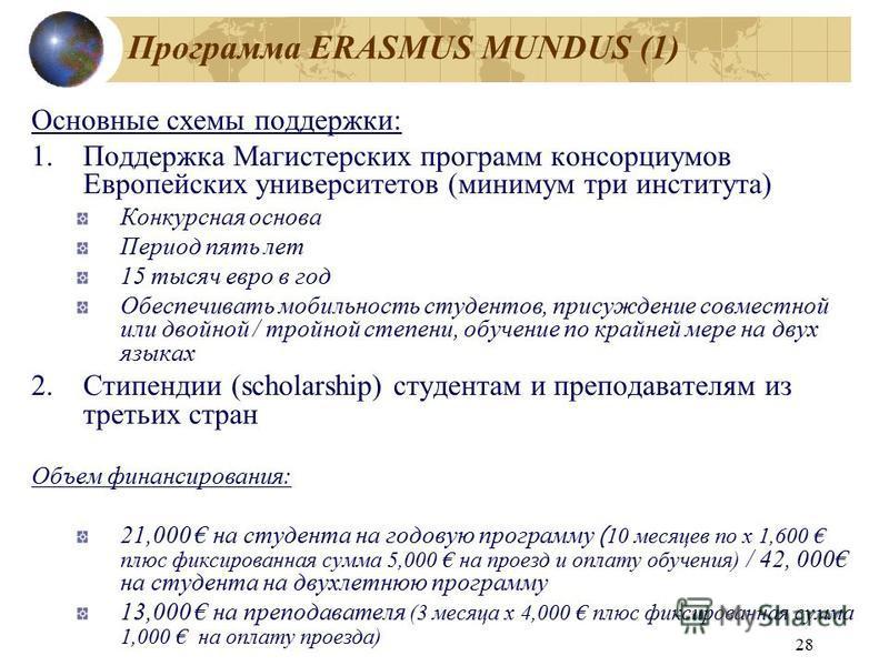 28 Программа ERASMUS MUNDUS (1) Основные схемы поддержки: 1. Поддержка Магистерских программ консорциумов Европейских университетов (минимум три института) Конкурсная основа Период пять лет 15 тысяч евро в год Обеспечивать мобильность студентов, прис
