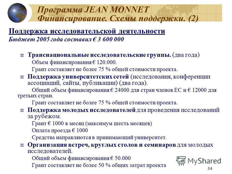 34 Программа JEAN MONNET Финансирование. Схемы поддержки. (2) Поддержка исследовательской деятельности Бюджет 2005 года составил 3 600 000 Транснациональные исследовательские группы. (два года) Объем финансирования 120.000. Грант составляет не более