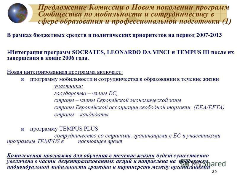 35 Предложение Комиссии о Новом поколении программ Сообщества по мобильности и сотрудничеству в сфере образования и профессиональной подготовки (1) В рамках бюджетных средств и политических приоритетов на период 2007-2013 Интеграция программ SOCRATES