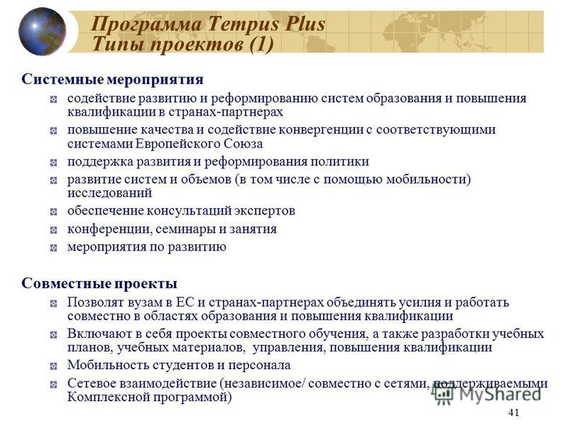 41 Программа Tempus Plus Типы проектов (1) Системные мероприятия содействие развитию и реформированию систем образования и повышения квалификации в странах-партнерах повышение качества и содействие конвергенции с соответствующими системами Европейско