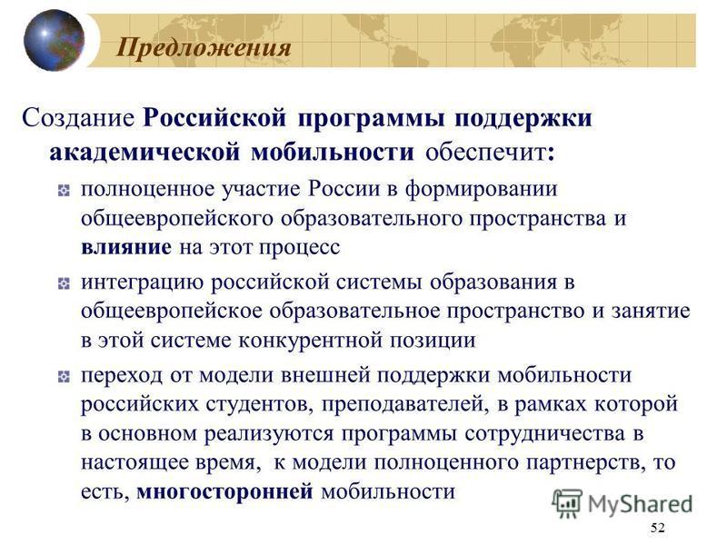 52 Предложения Создание Российской программы поддержки академической мобильности обеспечит: полноценное участие России в формировании общеевропейского образовательного пространства и влияние на этот процесс интеграцию российской системы образования в