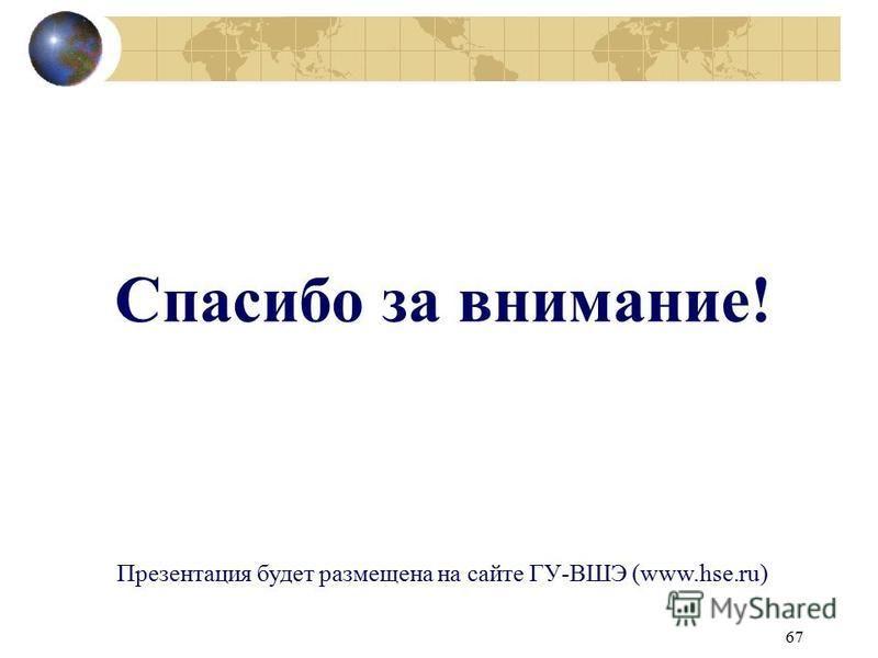 67 Спасибо за внимание! Презентация будет размещена на сайте ГУ-ВШЭ (www.hse.ru)