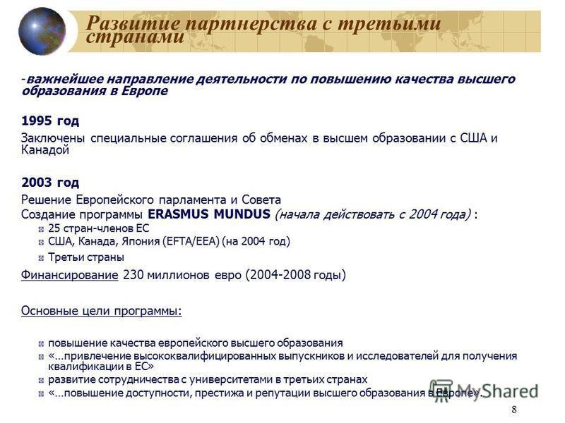 8 Развитие партнерства с третьими странами -важнейшее направление деятельности по повышению качества высшего образования в Европе 1995 год Заключены специальные соглашения об обменах в высшем образовании с США и Канадой 2003 год Решение Европейского