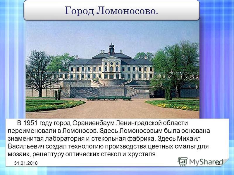 В 1951 году город Ораниенбаум Ленинградской области переименовали в Ломоносов. Здесь Ломоносовым была основана знаменитая лаборатория и стекольная фабрика. Здесь Михаил Васильевич создал технологию производства цветных смальт для мозаик, рецептуру оп