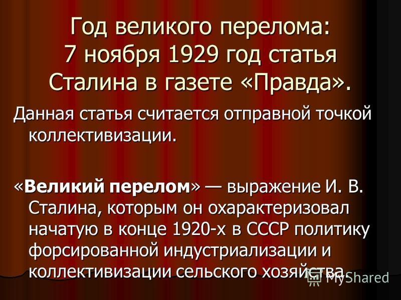 Год великого перелома: 7 ноября 1929 год статья Сталина в газете «Правда». Данная статья считается отправной точкой коллективизации. «Великий перелом» выражение И. В. Сталина, которым он охарактеризовал начатую в конце 1920-х в СССР политику форсиров