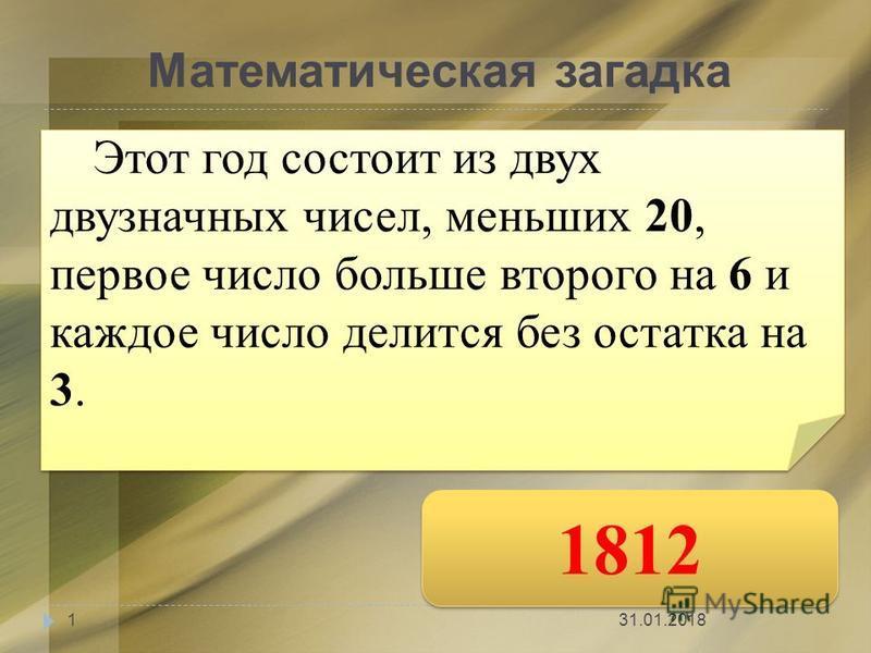 Математическая загадка Этот год состоит из двух двузначных чисел, меньших 20, первое число больше второго на 6 и каждое число делится без остатка на 3. 1812 31.01.20181