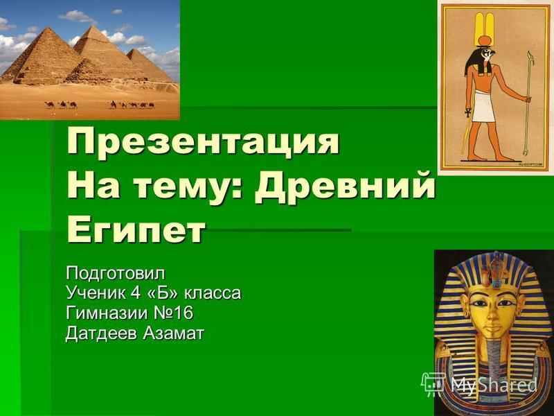 Презентация На тему: Древний Египет Подготовил Ученик 4 «Б» класса Гимназии 16 Датдеев Азамат