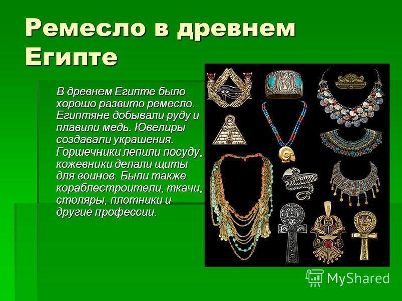 Ремесло в древнем Египте В древнем Египте было хорошо развито ремесло. Египтяне добывали руду и плавили медь. Ювелиры создавали украшения. Горшечники лепили посуду, кожевники делали щиты для воинов. Были также кораблестроители, ткачи, столяры, плотни