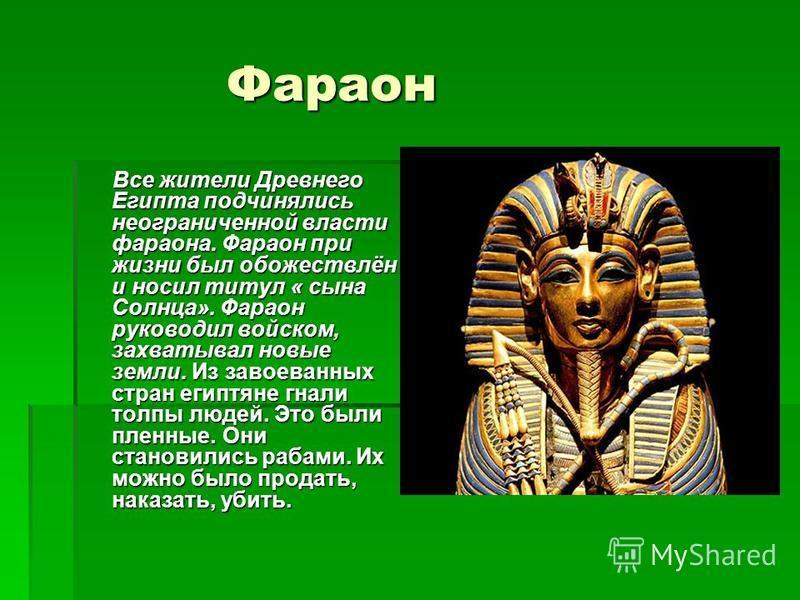 Фараон Фараон Все жители Древнего Египта подчинялись неограниченной власти фараона. Фараон при жизни был обожествлён и носил титул « сына Солнца». Фараон руководил войском, захватывал новые земли. Из завоеванных стран египтяне гнали толпы людей. Это
