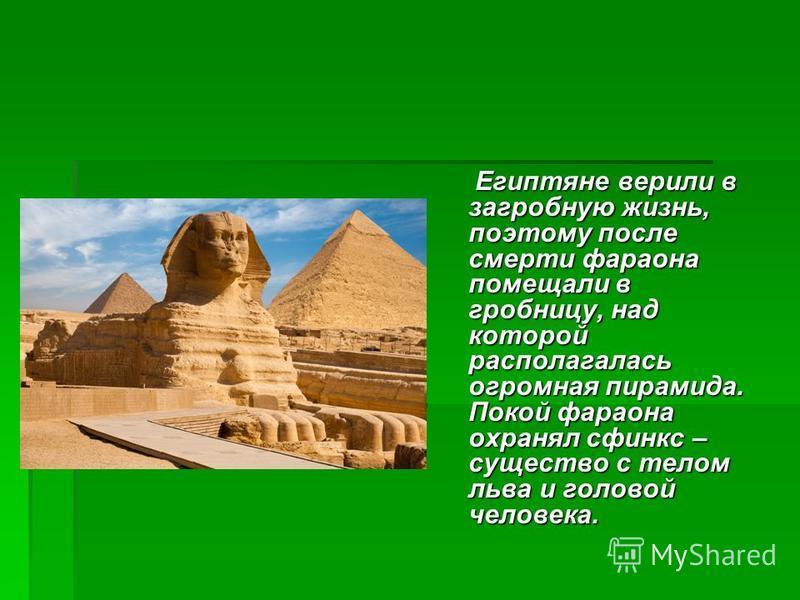 Египтяне верили в загробную жизнь, поэтому после смерти фараона помещали в гробницу, над которой располагалась огромная пирамида. Покой фараона охранял сфинкс – существо с телом льва и головой человека. Египтяне верили в загробную жизнь, поэтому посл