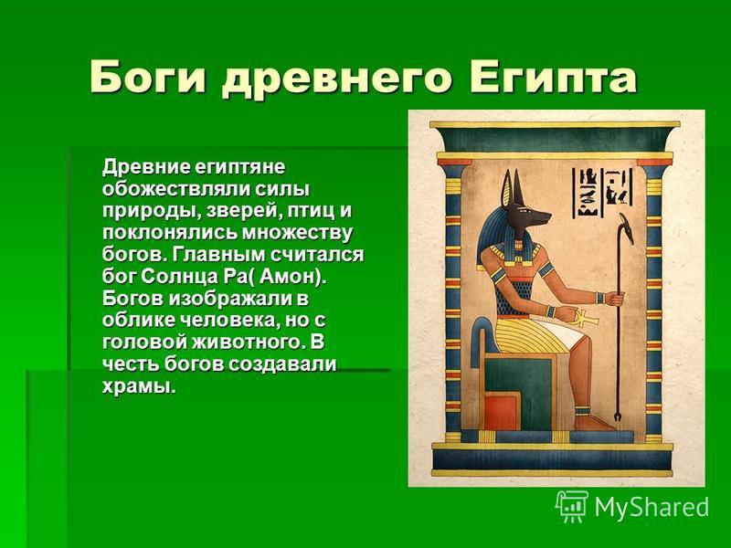 Боги древнего Египта Боги древнего Египта Древние египтяне обожествляли силы природы, зверей, птиц и поклонялись множеству богов. Главным считался бог Солнца Ра( Амон). Богов изображали в облике человека, но с головой животного. В честь богов создава