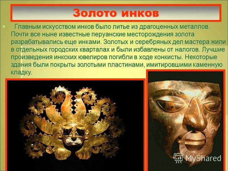 Золото инков Главным искусством инков было литье из драгоценных металлов. Почти все ныне известные перуанские месторождения золота разрабатывались еще инками. Золотых и серебряных дел мастера жили в отдельных городских кварталах и были избавлены от н