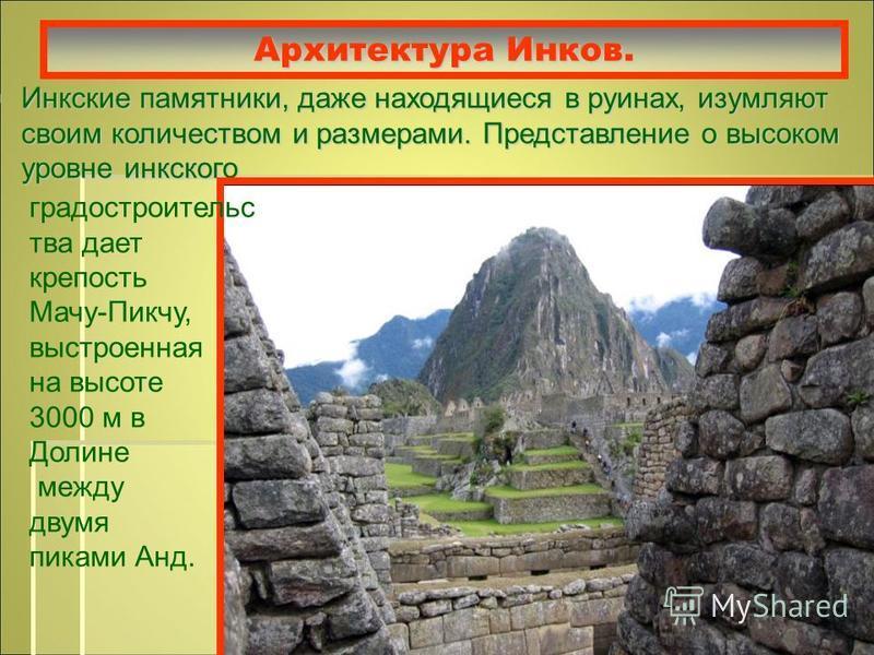 Архитектура Инков. Инкские памятники, даже находящиеся в руинах, изумляют своим количеством и размерами. Представление о высоком уровне инкского Инкские памятники, даже находящиеся в руинах, изумляют своим количеством и размерами. Представление о выс