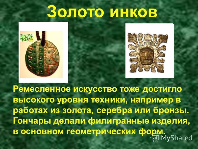 Ремесленное искусство тоже достигло высокого уровня техники, например в работах из золота, серебра или бронзы. Гончары делали филигранные изделия, в основном геометрических форм. Золото инков