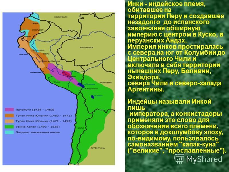Инки - индейское племя, обитавшее на территории Перу и создавшее незадолго до испанского завоевания обширную империю с центром в Куско, в перуанских Андах. Империя инков простиралась с севера на юг от Колумбии до Центрального Чили и включала в себя т